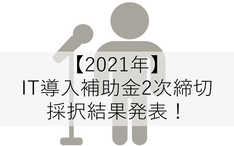 2021IT導入補助金2次締切採択結果発表